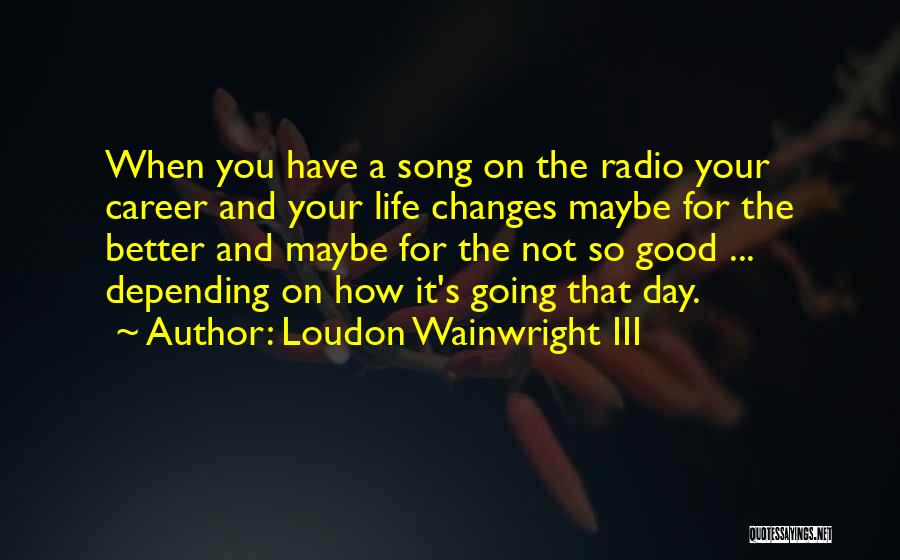 Good Changes In Your Life Quotes By Loudon Wainwright III