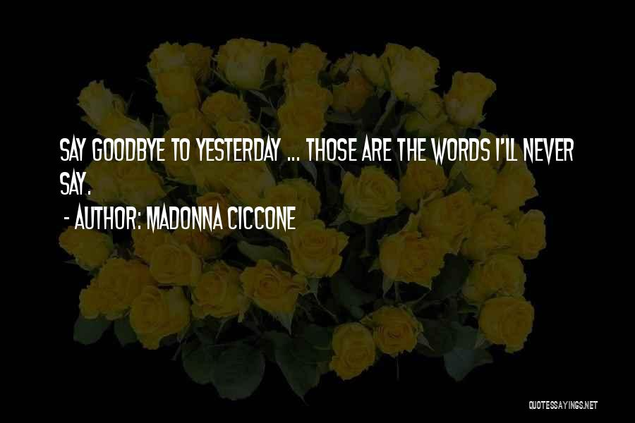 Goodbye Yesterday Quotes By Madonna Ciccone