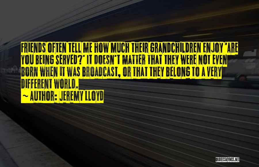 Grandchildren Quotes By Jeremy Lloyd