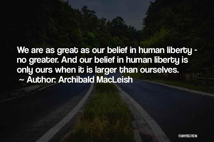 Greater Than Ourselves Quotes By Archibald MacLeish