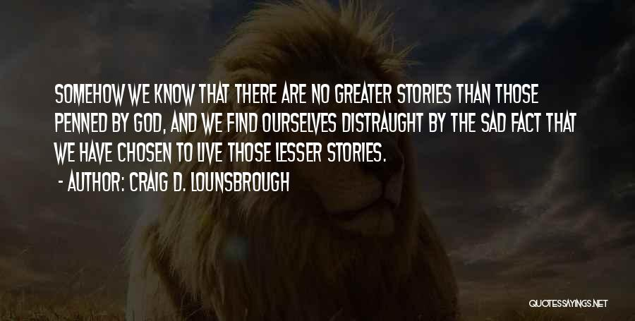 Greater Than Ourselves Quotes By Craig D. Lounsbrough