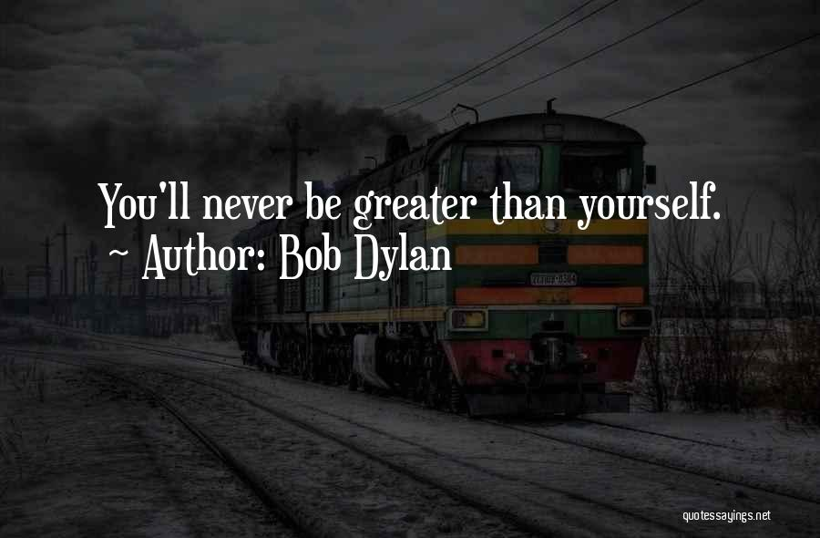 Greater Than Yourself Quotes By Bob Dylan