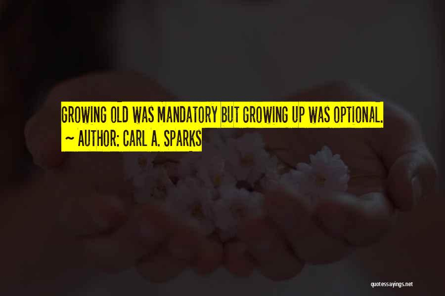 Growing Old Is Mandatory Quotes By Carl A. Sparks