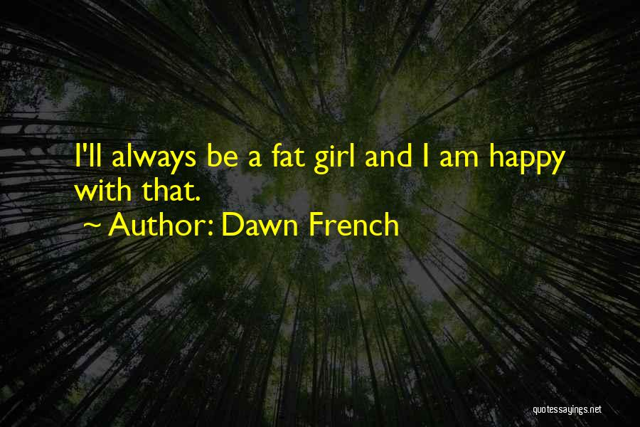 Happy Fat Girl Quotes By Dawn French