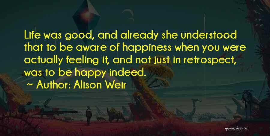 Happy Good Life Quotes By Alison Weir