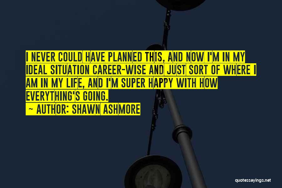 Happy Life Now Quotes By Shawn Ashmore