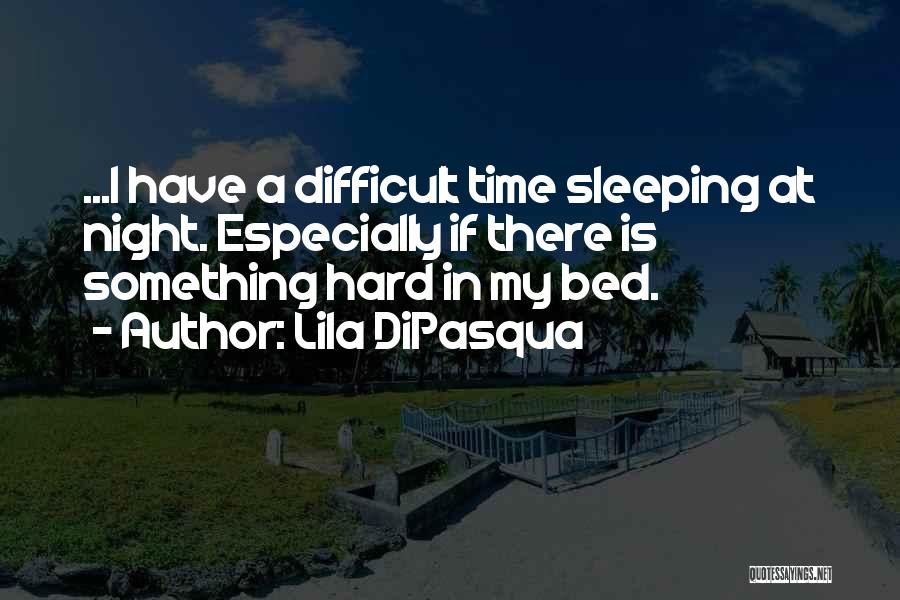 Hard Time Sleeping Quotes By Lila DiPasqua
