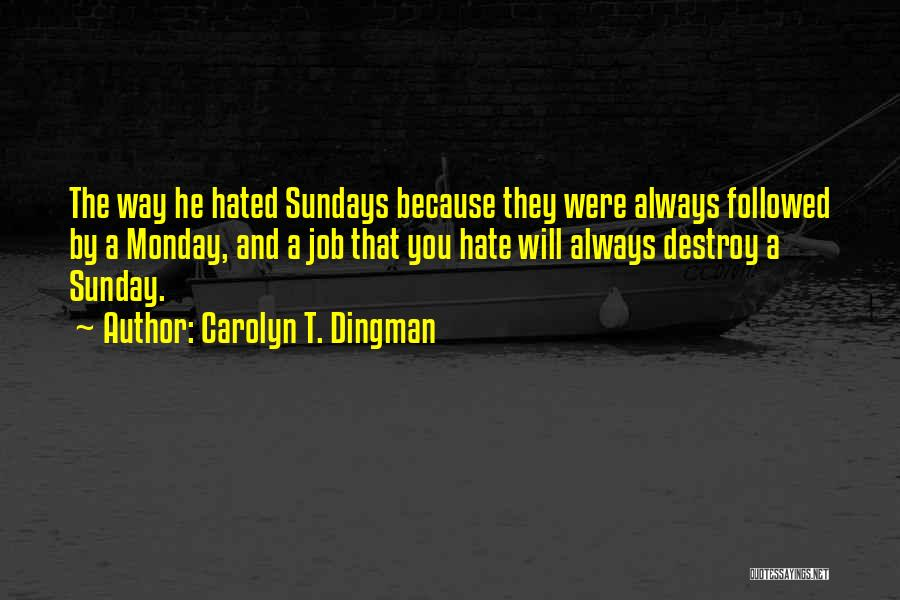 Hate Sundays Quotes By Carolyn T. Dingman