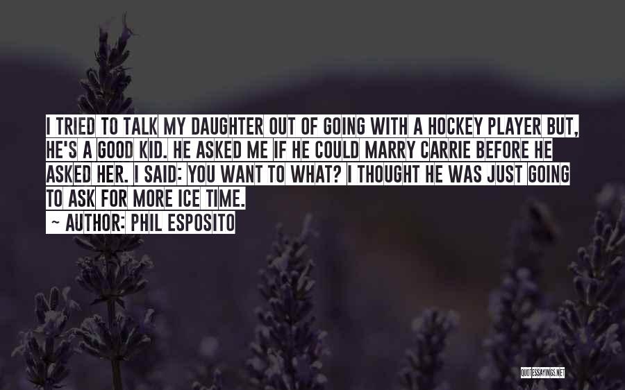 He Asked Me Out Quotes By Phil Esposito