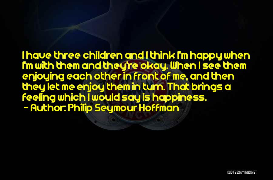 He Brings Me Happiness Quotes By Philip Seymour Hoffman