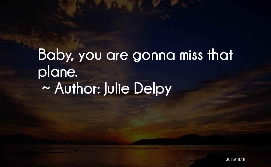 He Gonna Miss Me Quotes By Julie Delpy