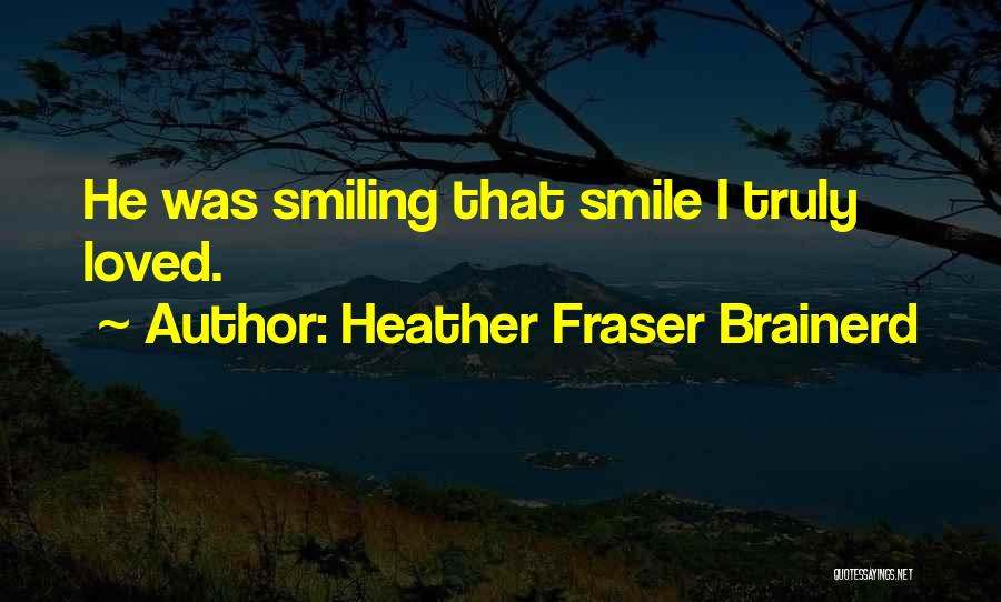 He Has Me Smiling Quotes By Heather Fraser Brainerd