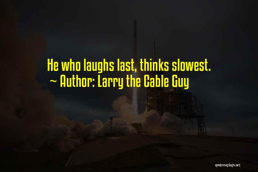 He Who Laughs Last Quotes By Larry The Cable Guy