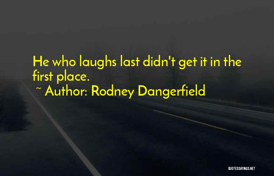 He Who Laughs Last Quotes By Rodney Dangerfield