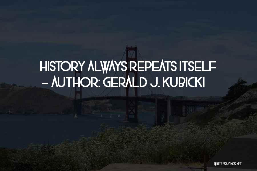 History Repeats Quotes By Gerald J. Kubicki