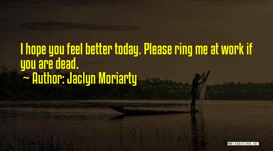 Hope You Feel Better Today Quotes By Jaclyn Moriarty