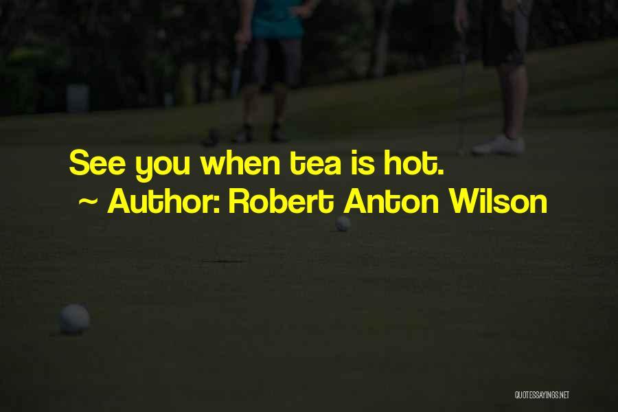 Hot Tea Quotes By Robert Anton Wilson