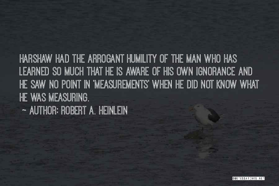 Humility And Arrogance Quotes By Robert A. Heinlein