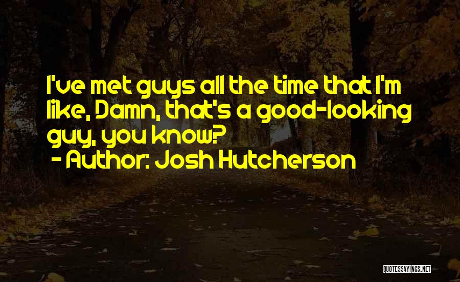 I Am Not A Good Looking Guy Quotes By Josh Hutcherson