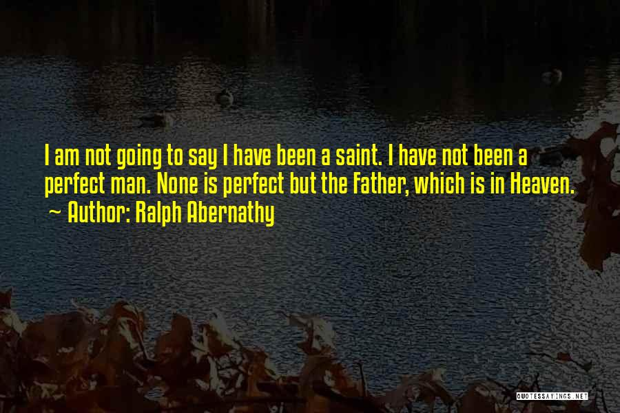 I Am Not A Perfect Man Quotes By Ralph Abernathy