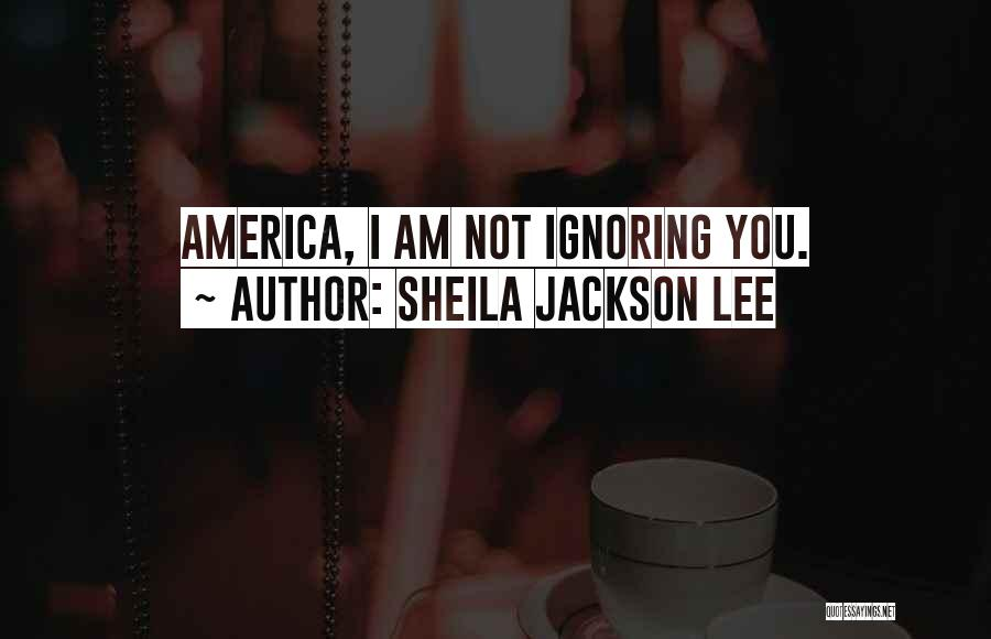 I Am Not Ignoring You Quotes By Sheila Jackson Lee