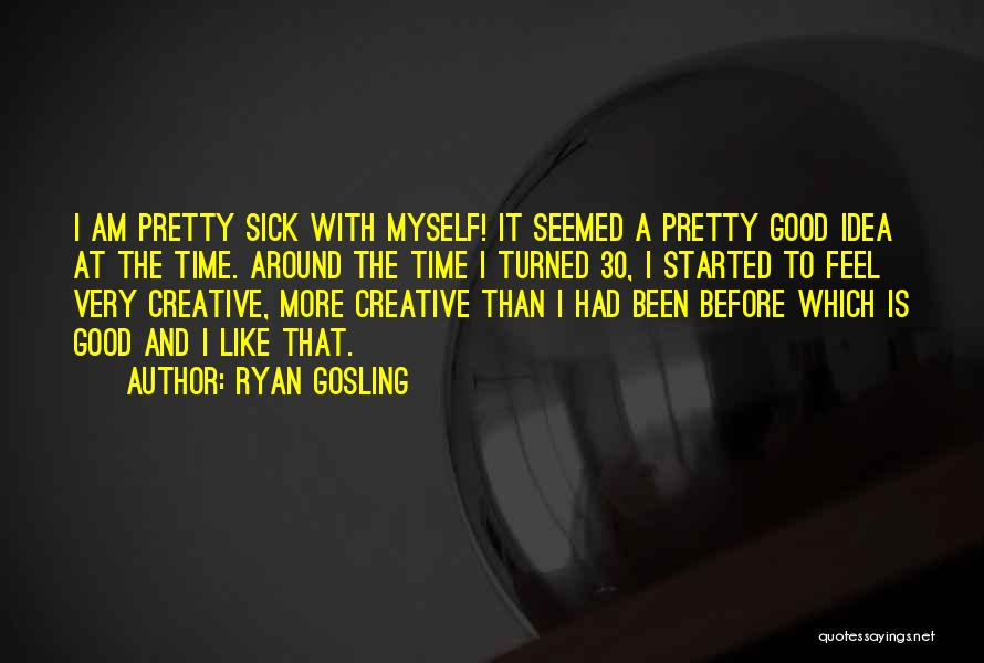 I Am Very Sick Quotes By Ryan Gosling