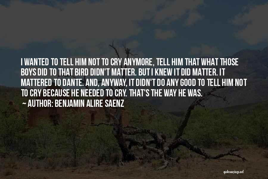 I Can't Cry Anymore Quotes By Benjamin Alire Saenz