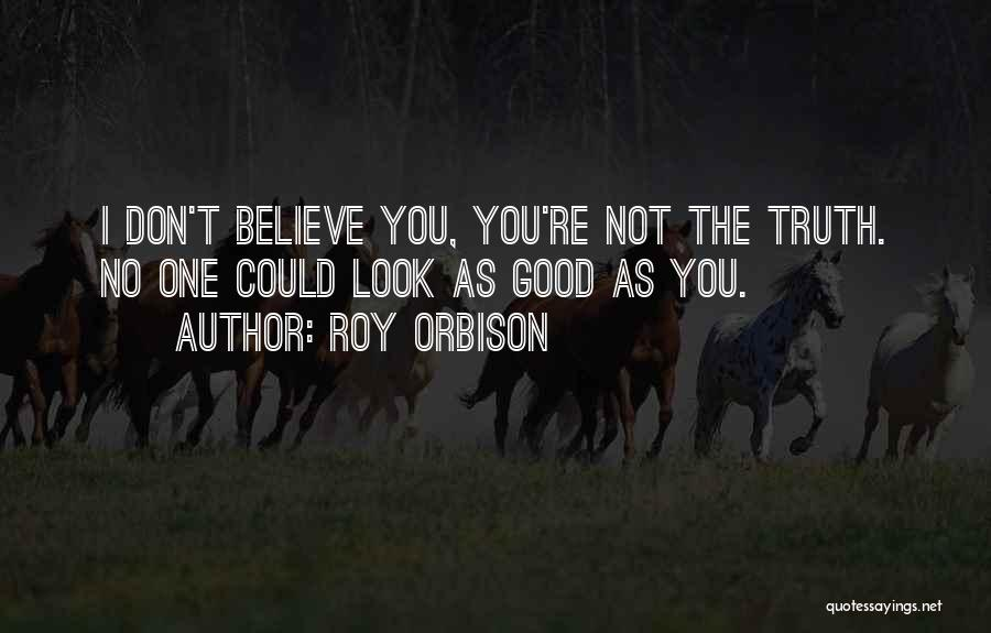 I Don't Believe You Quotes By Roy Orbison
