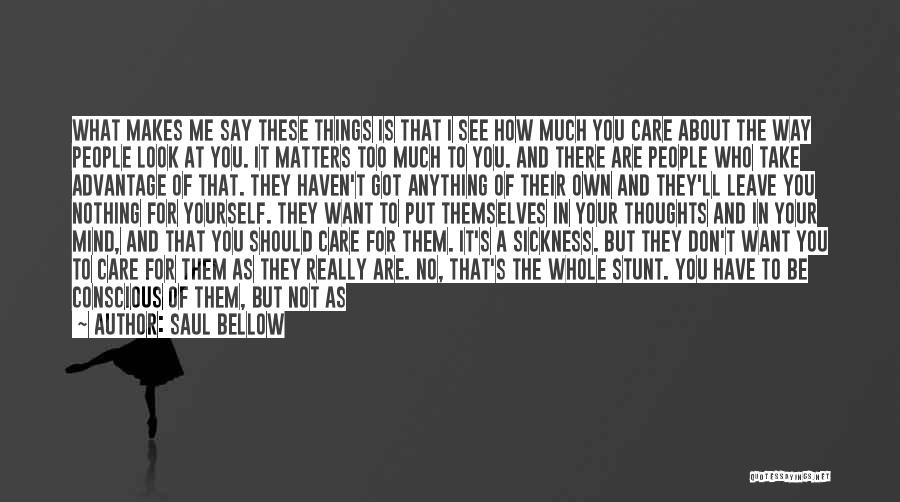 I Don't Care What You Do Quotes By Saul Bellow
