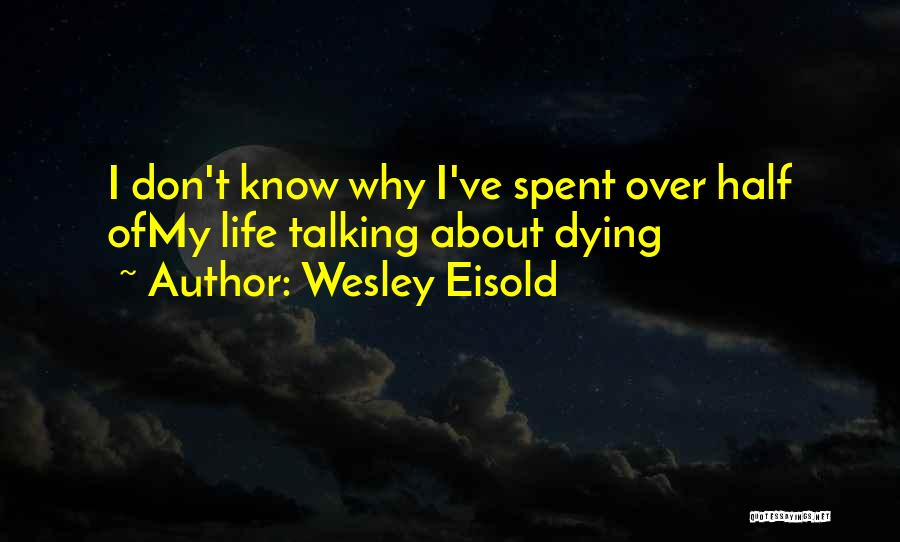 I Don't Know About Life Quotes By Wesley Eisold