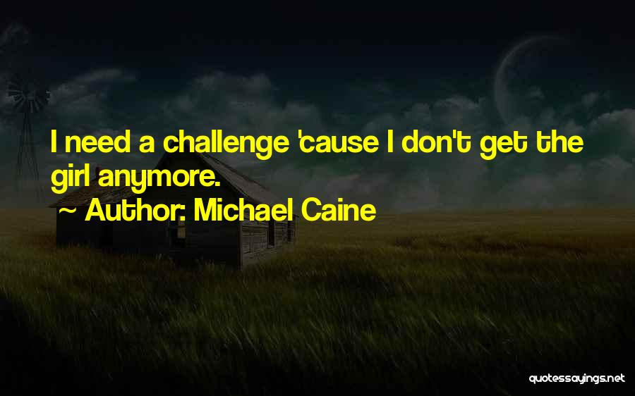 I Don't Need Girl Quotes By Michael Caine