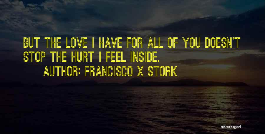 I Feel So Hurt Inside Quotes By Francisco X Stork