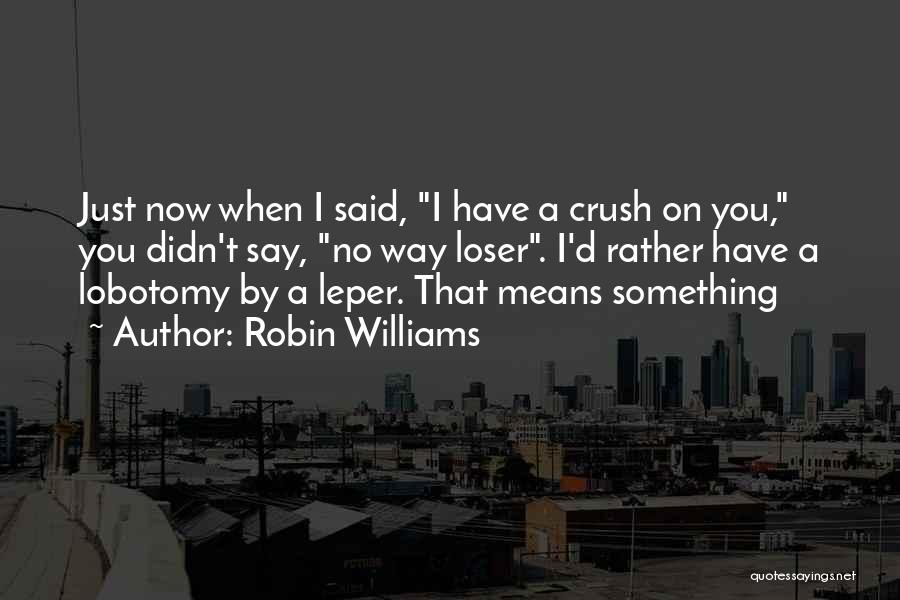 I Have Crush On You Quotes By Robin Williams