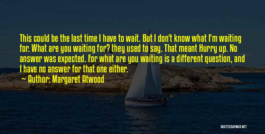 I Have No Time For You Quotes By Margaret Atwood