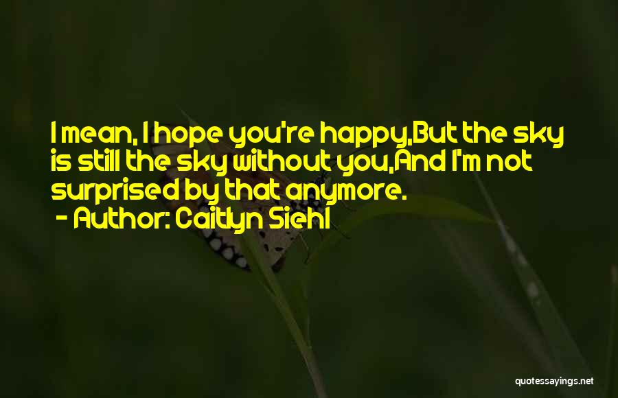 I Hope Your Happy Now Quotes By Caitlyn Siehl