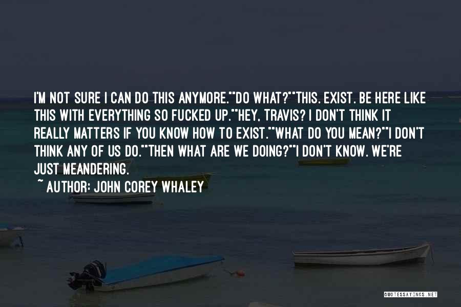 I Just Don't Know What To Do Anymore Quotes By John Corey Whaley