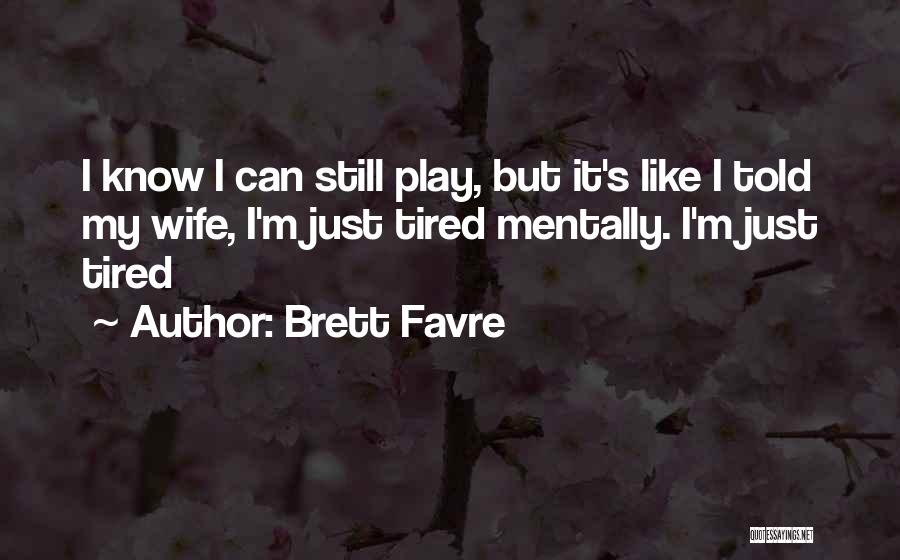 I Just Tired Quotes By Brett Favre