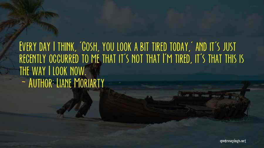I Just Tired Quotes By Liane Moriarty
