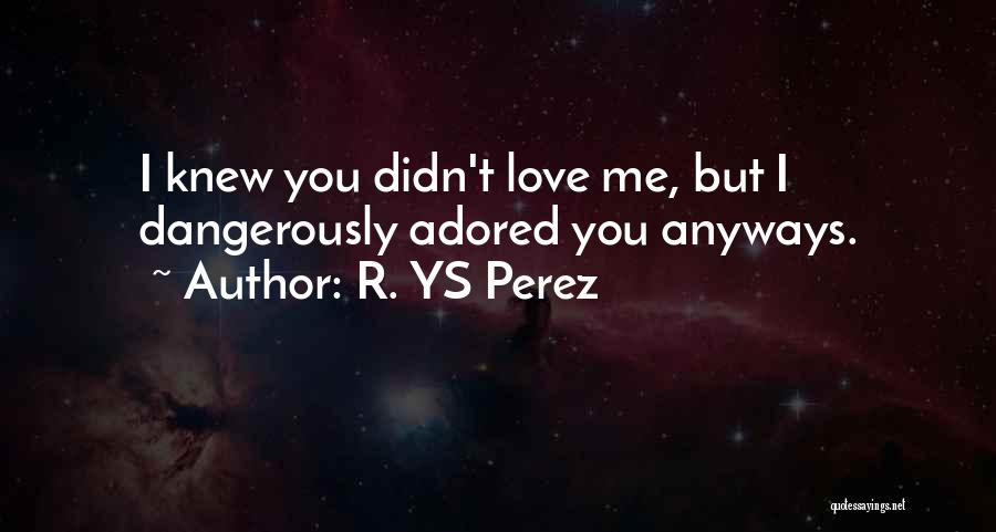 I Knew You Didn't Love Me Quotes By R. YS Perez
