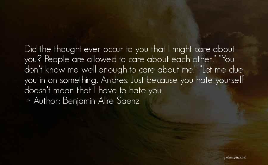 I Know You Don't Care About Me Quotes By Benjamin Alire Saenz