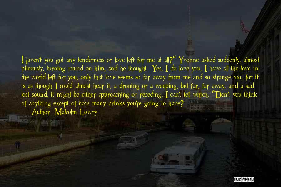 I Love Him But He Don't Love Me Quotes By Malcolm Lowry