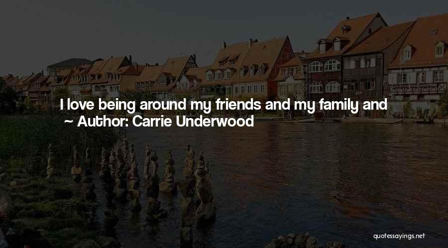I Love My Family And Friends Quotes By Carrie Underwood