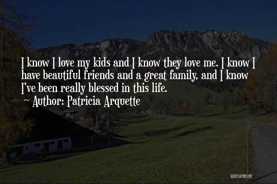 I Love My Family And Friends Quotes By Patricia Arquette
