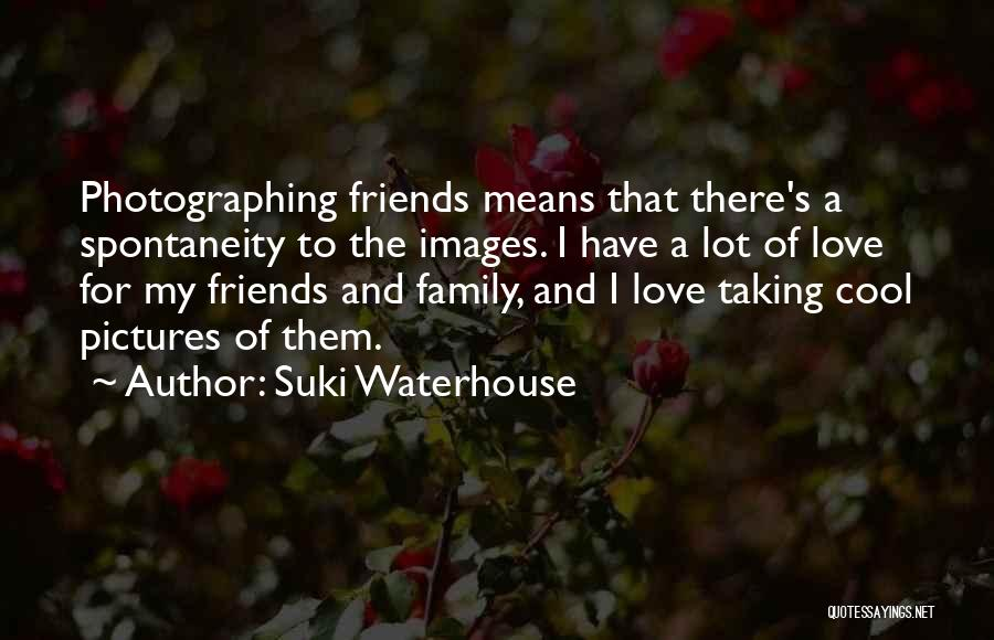 I Love My Family And Friends Quotes By Suki Waterhouse