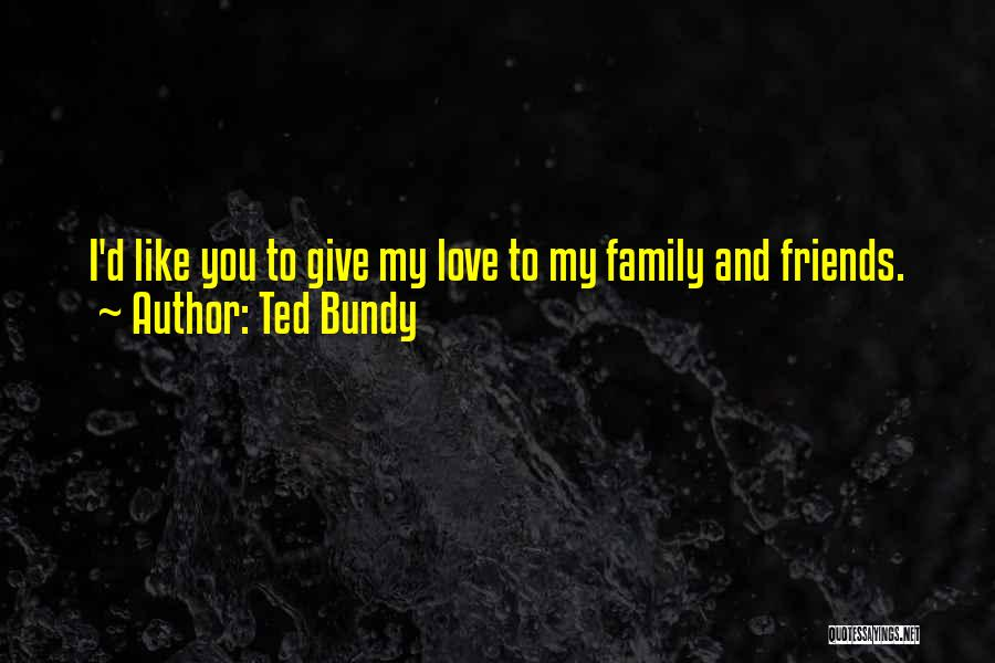 I Love My Family And Friends Quotes By Ted Bundy