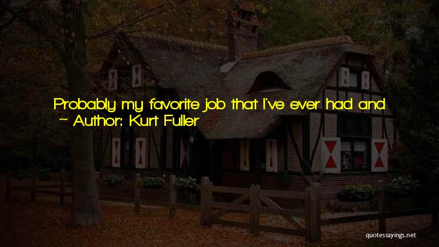 I Love My Job Because Quotes By Kurt Fuller
