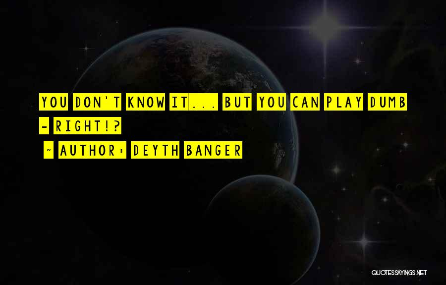 I Play Dumb Quotes By Deyth Banger