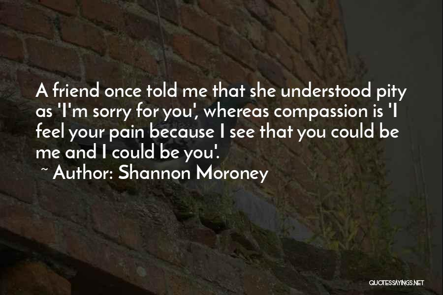 I See Your Pain Quotes By Shannon Moroney