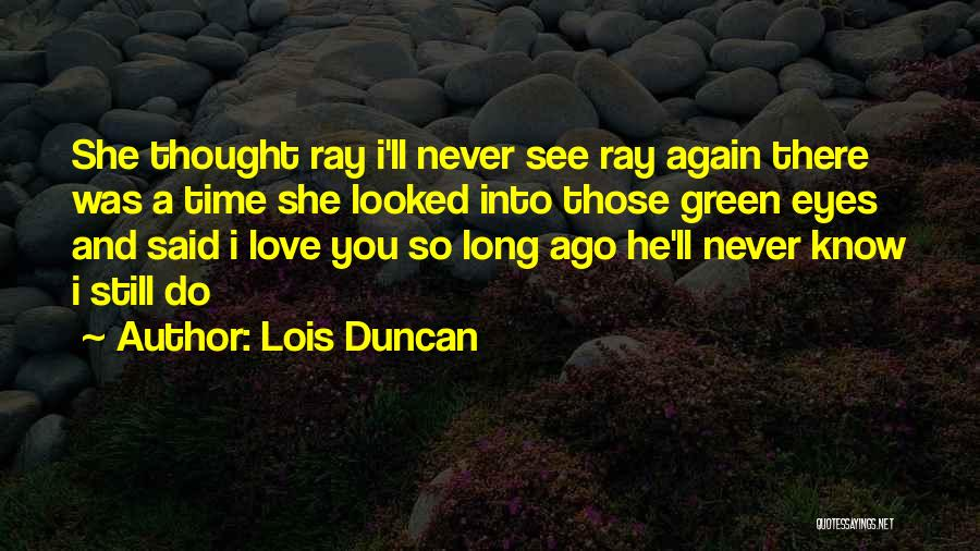 I Still Love You Long Quotes By Lois Duncan