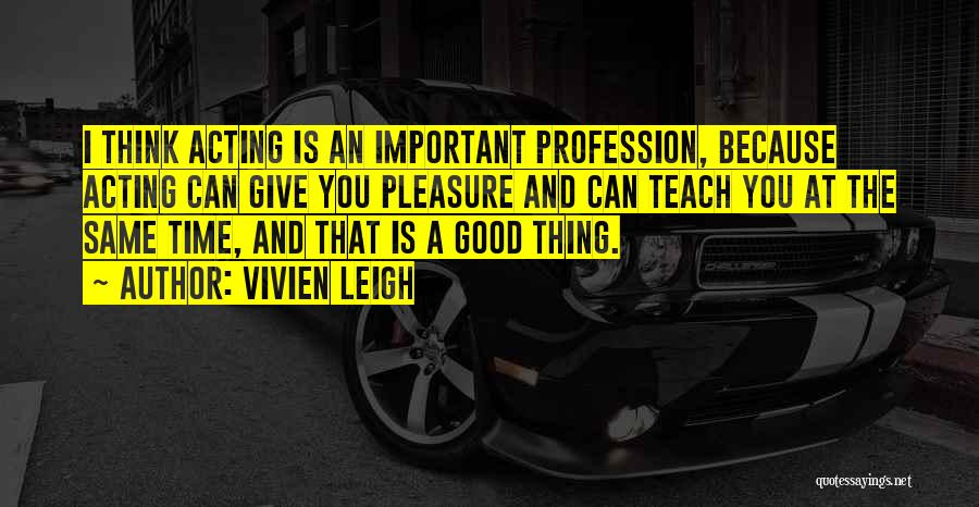 I Teach Because Quotes By Vivien Leigh